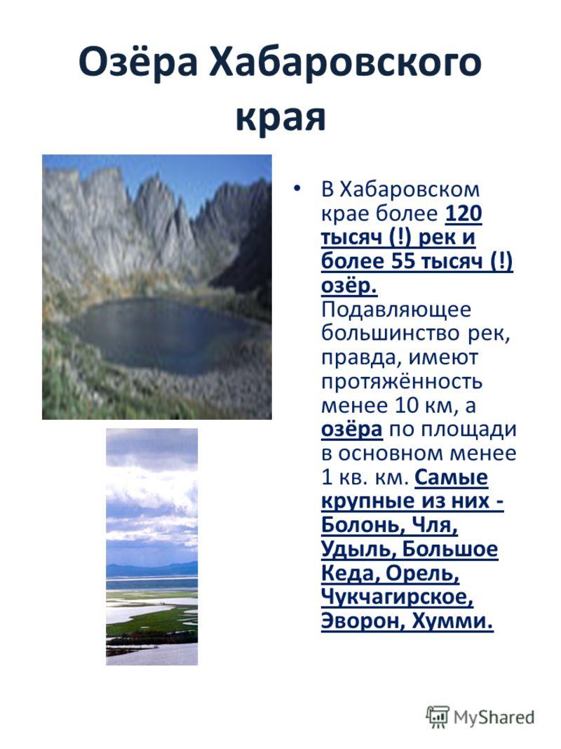 Озёра Хабаровского края В Хабаровском крае более 120 тысяч (!) рек и более 55 тысяч (!) озёр. Подавляющее большинство рек, правда, имеют протяжённость менее 10 км, а озёра по площади в основном менее 1 кв. км. Самые крупные из них - Болонь, Чля, Удыл