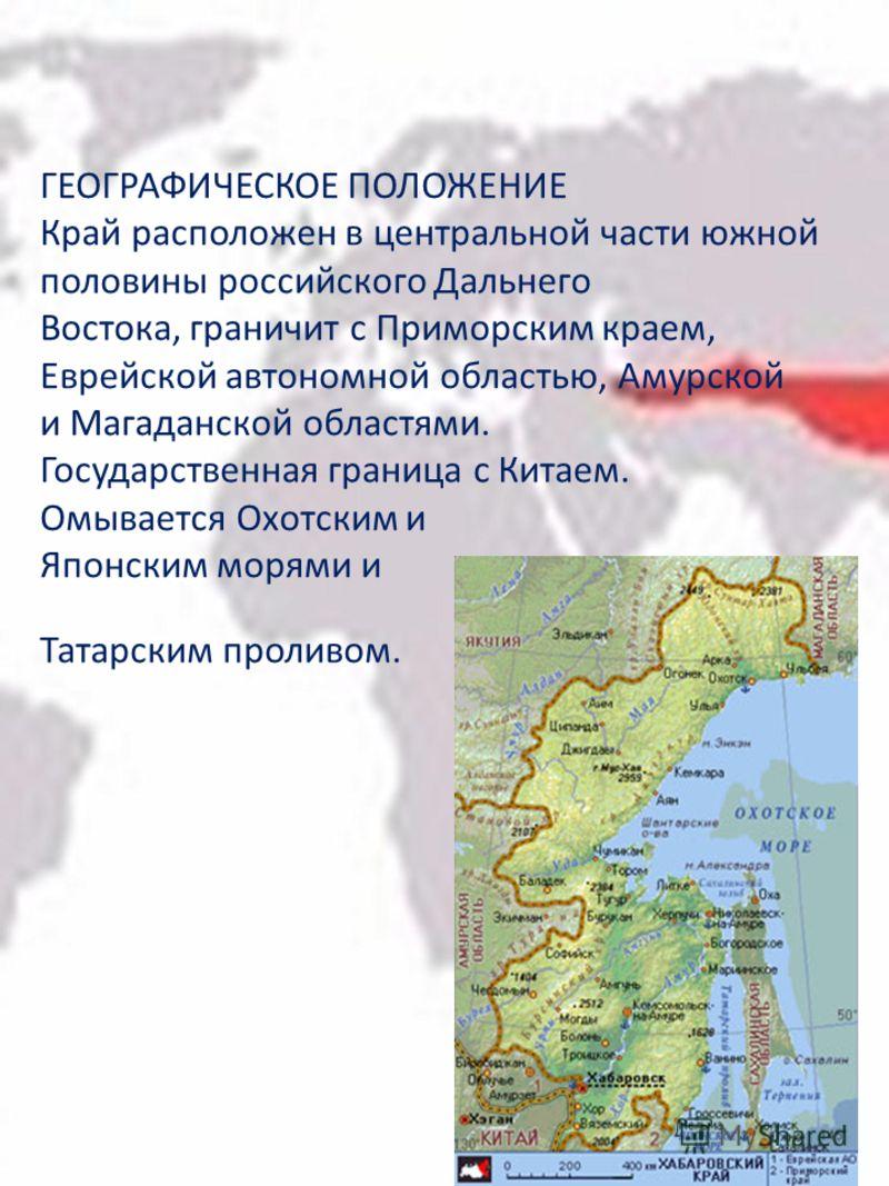 ГЕОГРАФИЧЕСКОЕ ПОЛОЖЕНИЕ Край расположен в центральной части южной половины российского Дальнего Востока, граничит с Приморским краем, Еврейской автономной областью, Амурской и Магаданской областями. Государственная граница с Китаем. Омывается Охотск