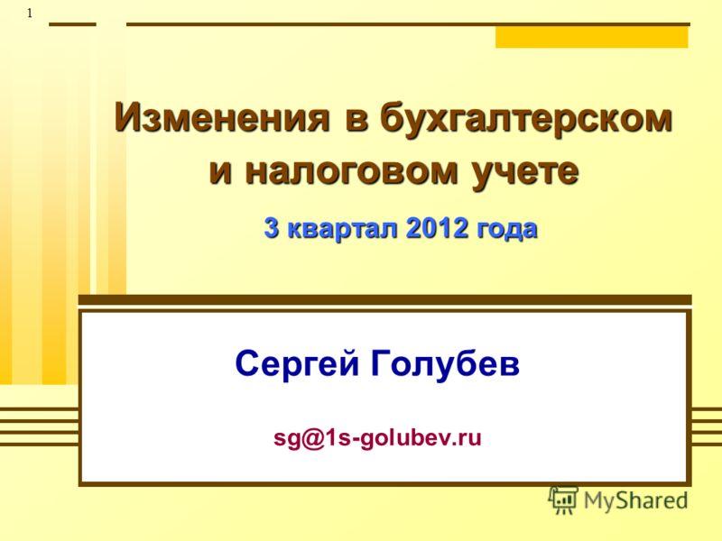 1 Изменения в бухгалтерском и налоговом учете 3 квартал 2012 года Сергей Голубев sg@1s-golubev.ru