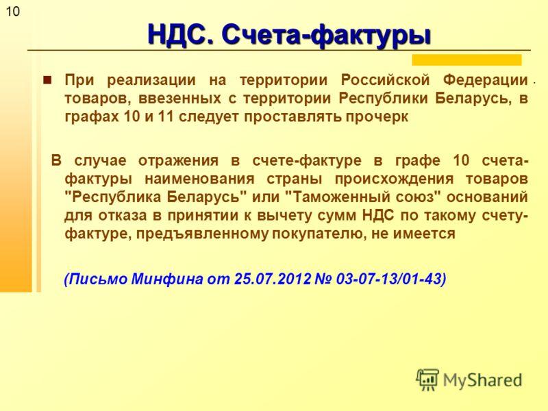 10 НДС. Счета-фактуры. При реализации на территории Российской Федерации товаров, ввезенных с территории Республики Беларусь, в графах 10 и 11 следует проставлять прочерк В случае отражения в счете-фактуре в графе 10 счета- фактуры наименования стран