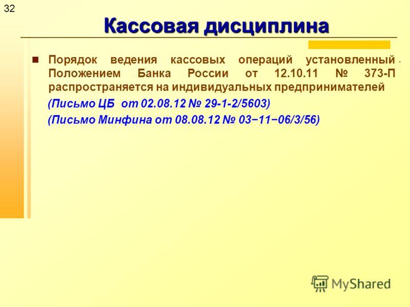32 Кассовая дисциплина. Порядок ведения кассовых операций установленный Положением Банка России от 12.10.11 373-П распространяется на индивидуальных предпринимателей (Письмо ЦБ от 02.08.12 29-1-2/5603) (Письмо Минфина от 08.08.12 031106/3/56)