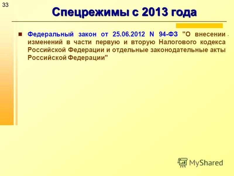 33 Спецрежимы с 2013 года. Федеральный закон от 25.06.2012 N 94-ФЗ О внесении изменений в части первую и вторую Налогового кодекса Российской Федерации и отдельные законодательные акты Российской Федерации