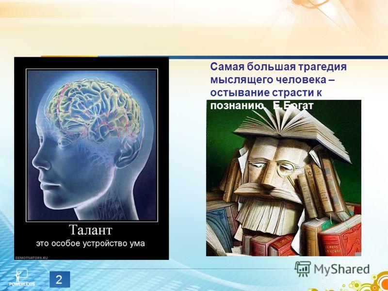 Самая большая трагедия мыслящего человека – остывание страсти к познанию. Е.Богат 2