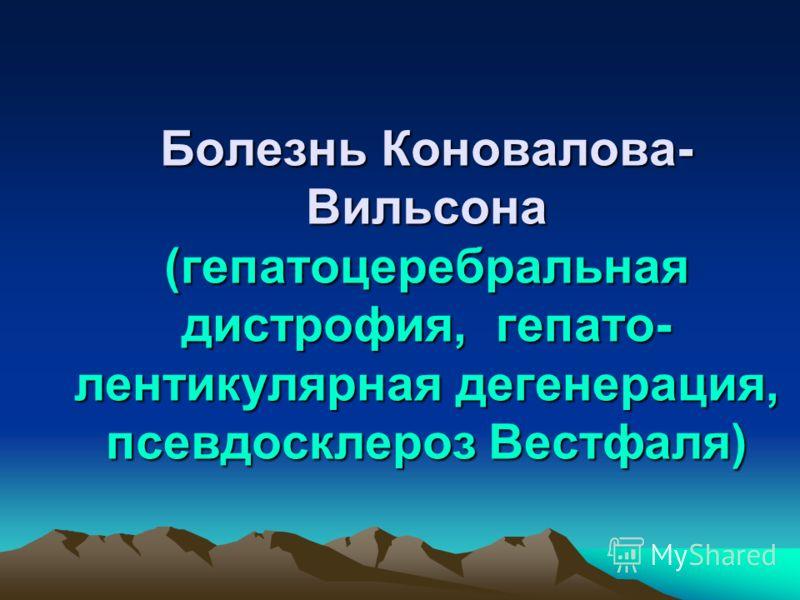 Болезнь Коновалова- Вильсона (гепатоцеребральная дистрофия, гепато- лентикулярная дегенерация, псевдосклероз Вестфаля)