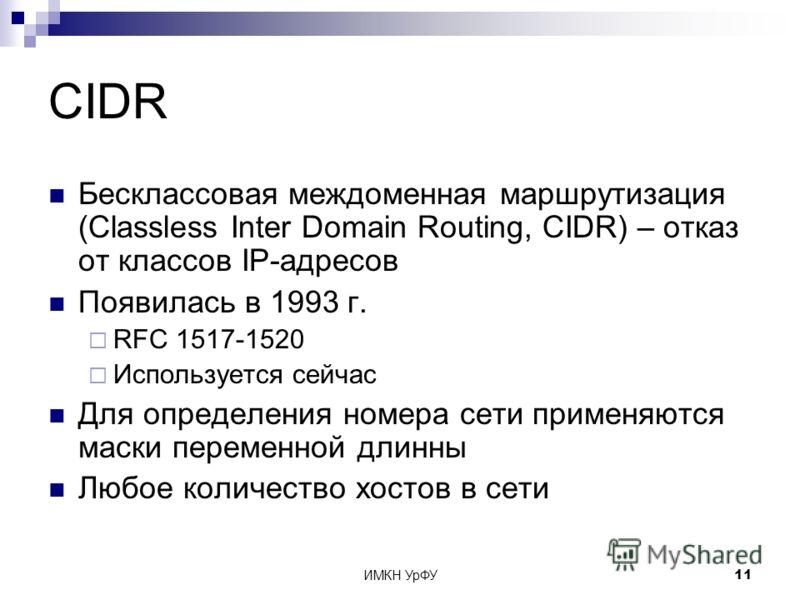 ИМКН УрФУ11 CIDR Бесклассовая междоменная маршрутизация (Classless Inter Domain Routing, CIDR) – отказ от классов IP-адресов Появилась в 1993 г. RFC 1517-1520 Используется сейчас Для определения номера сети применяются маски переменной длинны Любое к
