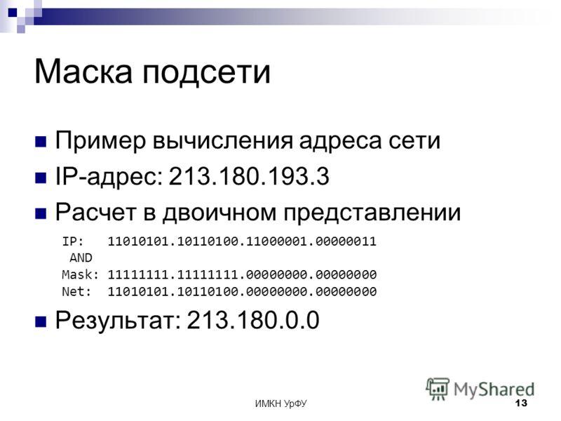 ИМКН УрФУ13 Маска подсети Пример вычисления адреса сети IP-адрес: 213.180.193.3 Расчет в двоичном представлении Результат: 213.180.0.0 IP: 11010101.10110100.11000001.00000011 AND Mask: 11111111.11111111.00000000.00000000 Net: 11010101.10110100.000000