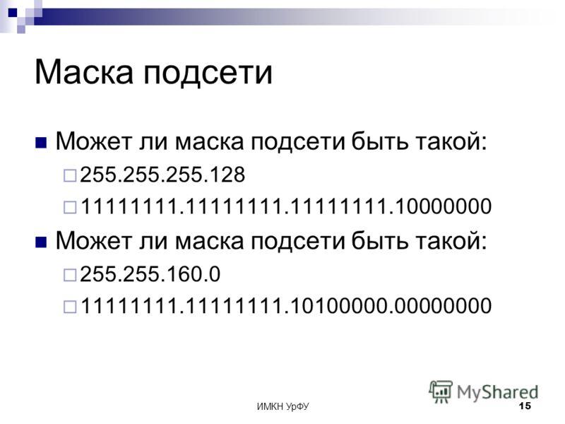ИМКН УрФУ15 Маска подсети Может ли маска подсети быть такой: 255.255.255.128 11111111.11111111.11111111.10000000 Может ли маска подсети быть такой: 255.255.160.0 11111111.11111111.10100000.00000000