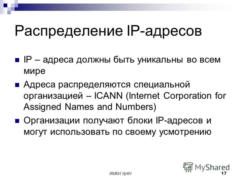 ИМКН УрФУ17 Распределение IP-адресов IP – адреса должны быть уникальны во всем мире Адреса распределяются специальной организацией – ICANN (Internet Corporation for Assigned Names and Numbers) Организации получают блоки IP-адресов и могут использоват
