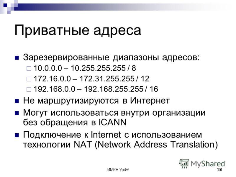 ИМКН УрФУ18 Приватные адреса Зарезервированные диапазоны адресов: 10.0.0.0 – 10.255.255.255 / 8 172.16.0.0 – 172.31.255.255 / 12 192.168.0.0 – 192.168.255.255 / 16 Не маршрутизируются в Интернет Могут использоваться внутри организации без обращения в