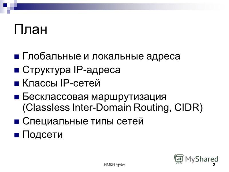 ИМКН УрФУ2 План Глобальные и локальные адреса Структура IP-адреса Классы IP-сетей Бесклассовая маршрутизация (Classless Inter-Domain Routing, CIDR) Специальные типы сетей Подсети