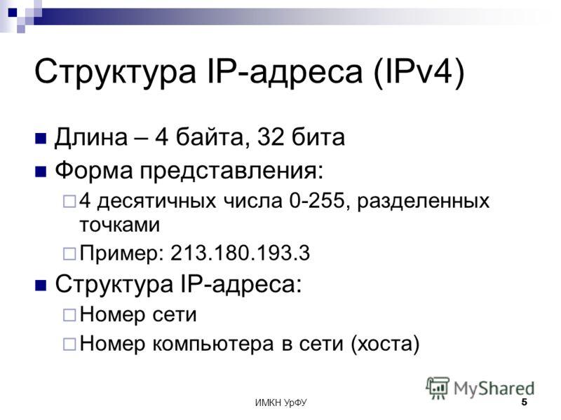 ИМКН УрФУ5 Структура IP-адреса (IPv4) Длина – 4 байта, 32 бита Форма представления: 4 десятичных числа 0-255, разделенных точками Пример: 213.180.193.3 Структура IP-адреса: Номер сети Номер компьютера в сети (хоста)