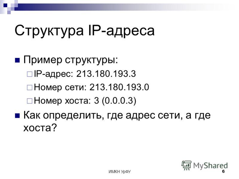 ИМКН УрФУ6 Структура IP-адреса Пример структуры: IP-адрес: 213.180.193.3 Номер сети: 213.180.193.0 Номер хоста: 3 (0.0.0.3) Как определить, где адрес сети, а где хоста?