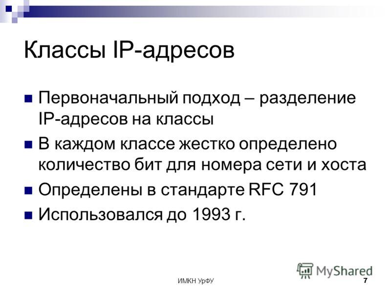 ИМКН УрФУ7 Классы IP-адресов Первоначальный подход – разделение IP-адресов на классы В каждом классе жестко определено количество бит для номера сети и хоста Определены в стандарте RFC 791 Использовался до 1993 г.