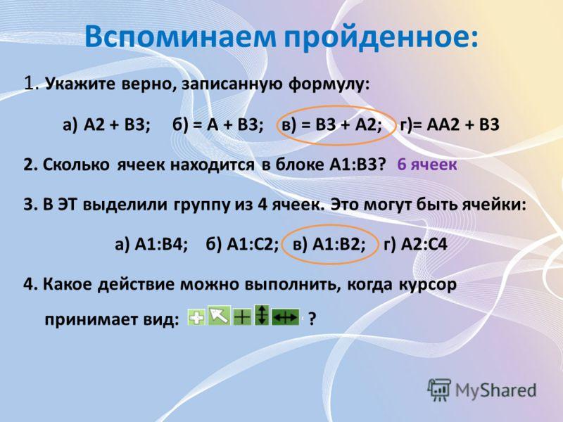 Вспоминаем пройденное: 1. Укажите верно, записанную формулу: а)А2 + В3; б) = А + В3; в) = В3 + А2; г)= АА2 + В3 2. Сколько ячеек находится в блоке А1:В3? 3. В ЭТ выделили группу из 4 ячеек. Это могут быть ячейки: а) A1:B4; б) A1:C2; в) A1:В2; г) А2:С