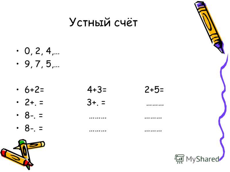 Устный счёт 0, 2, 4,… 9, 7, 5,… 6+2= 4+3= 2+5= 2+. = 3+. = ……… 8-. = ……… ………