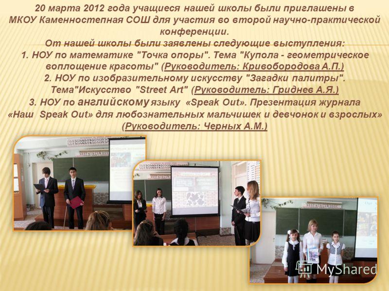 20 марта 2012 года учащиеся нашей школы были приглашены в МКОУ Каменностепная СОШ для участия во второй научно-практической конференции. От нашей школы были заявлены следующие выступления: 1. НОУ по математике