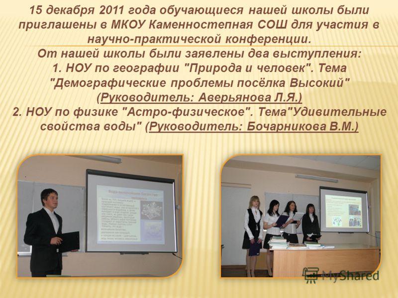 15 декабря 2011 года обучающиеся нашей школы были приглашены в МКОУ Каменностепная СОШ для участия в научно-практической конференции. От нашей школы были заявлены два выступления: 1. НОУ по географии