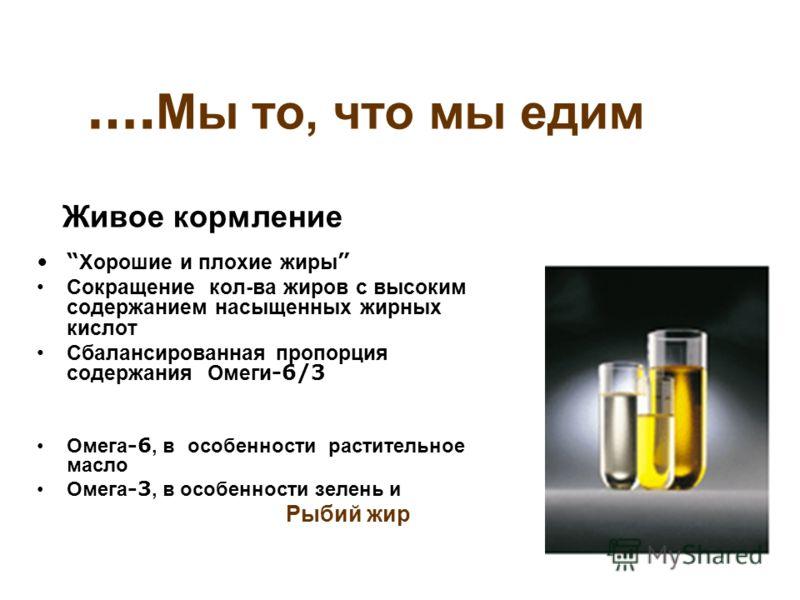 …. Мы то, что мы едим Хорошие и плохие жиры Сокращение кол-ва жиров с высоким содержанием насыщенных жирных кислот Сбалансированная пропорция содержания Омеги -6/3 Омега -6, в особенности растительное масло Омега -3, в особенности зелень и Рыбий жир