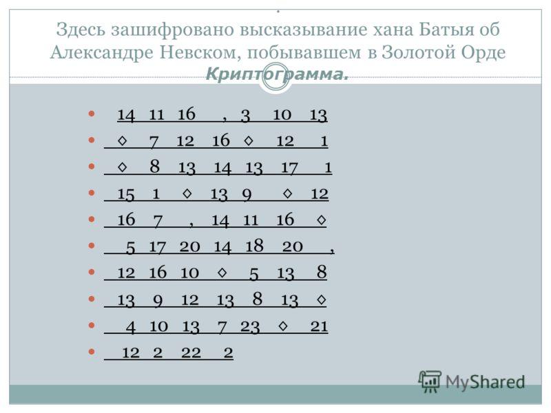 . Здесь зашифровано высказывание хана Батыя об Александре Невском, побывавшем в Золотой Орде Криптограмма. 14 11 16, 3 10 13 7 12 16 12 1 8 13 14 13 17 1 15 1 13 9 12 16 7, 14 11 16 5 17 20 14 18 20, 12 16 10 5 13 8 13 9 12 13 8 13 4 10 13 7 23 21 12
