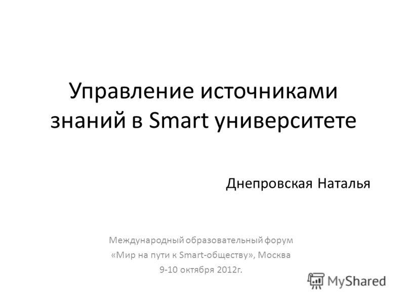 Управление источниками знаний в Smart университете Международный образовательный форум «Мир на пути к Smart-обществу», Москва 9-10 октября 2012г. Днепровская Наталья