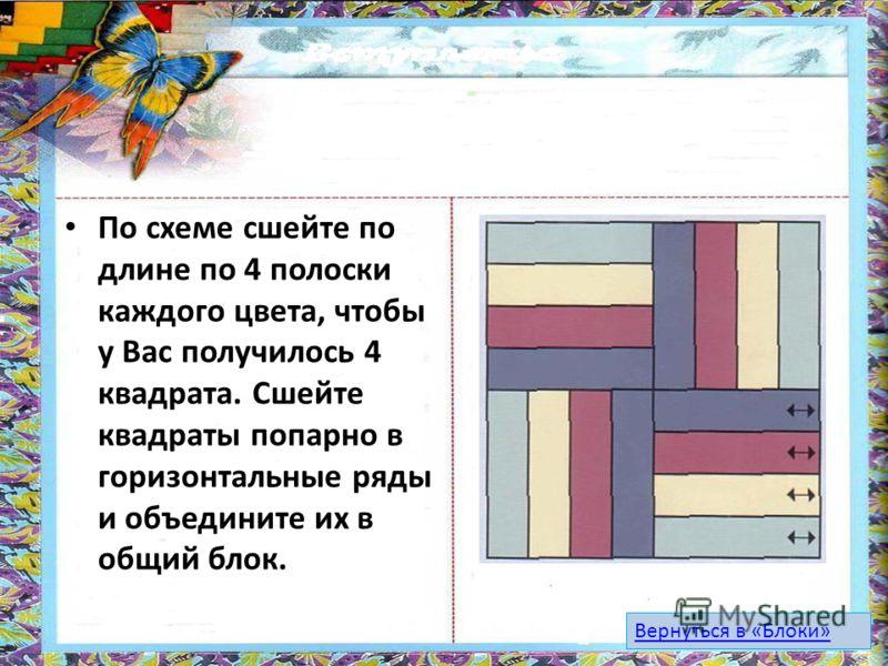 По схеме сшейте по длине по 4 полоски каждого цвета, чтобы у Вас получилось 4 квадрата. Сшейте квадраты попарно в горизонтальные ряды и объедините их в общий блок. Вернуться в «Блоки»