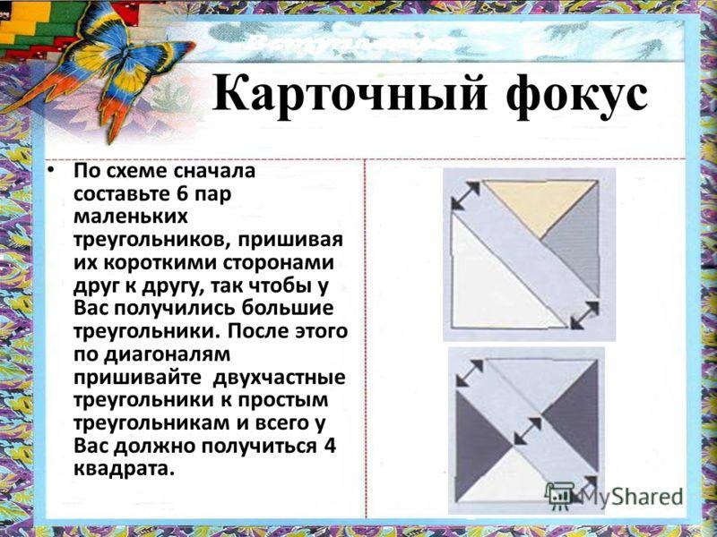 По схеме сначала составьте 6 пар маленьких треугольников, пришивая их короткими сторонами друг к другу, так чтобы у Вас получились большие треугольники. После этого по диагоналям пришивайте двухчастные треугольники к простым треугольникам и всего у В