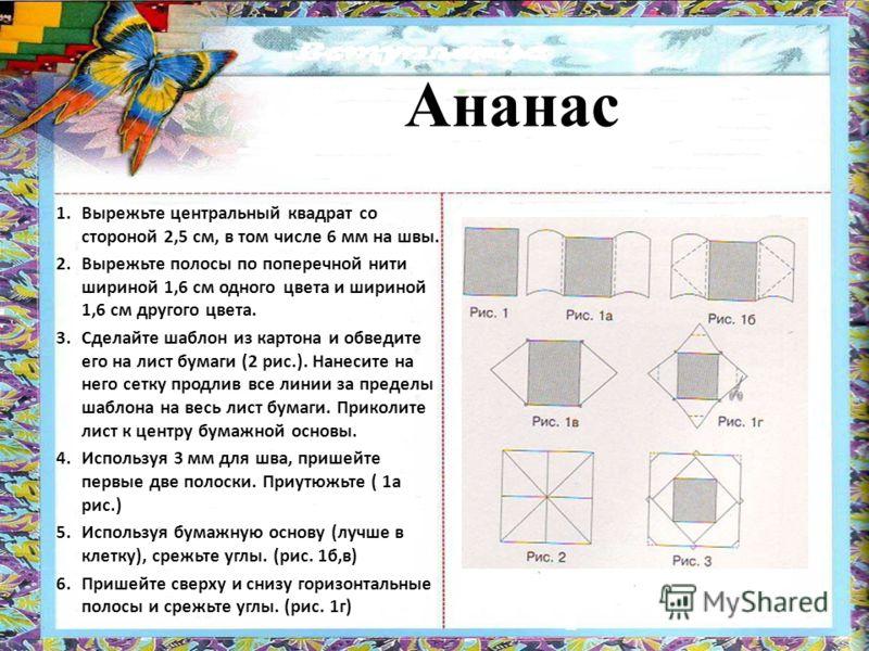 1.Вырежьте центральный квадрат со стороной 2,5 см, в том числе 6 мм на швы. 2.Вырежьте полосы по поперечной нити шириной 1,6 см одного цвета и шириной 1,6 см другого цвета. 3.Сделайте шаблон из картона и обведите его на лист бумаги (2 рис.). Нанесите