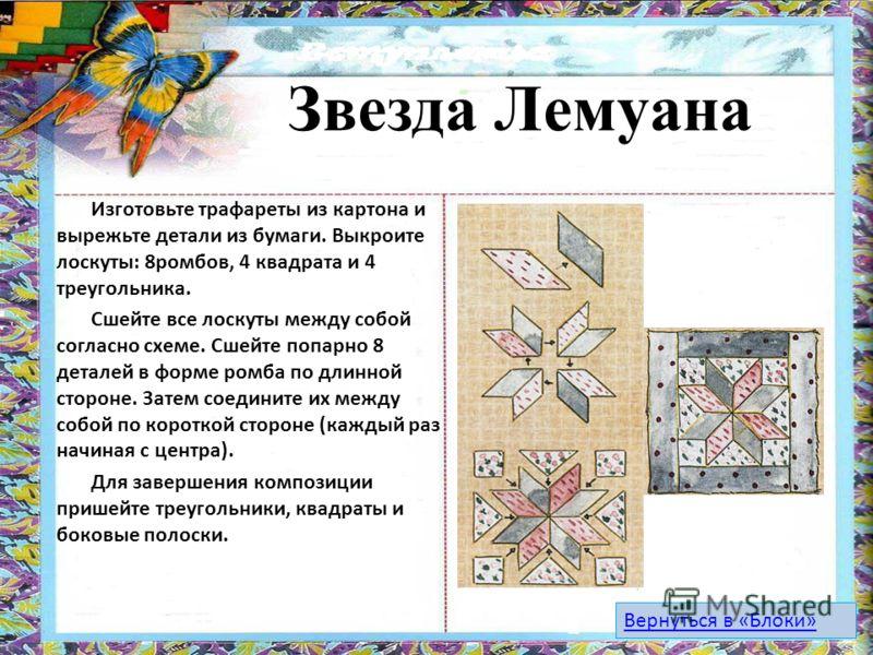 Звезда Лемуана Изготовьте трафареты из картона и вырежьте детали из бумаги. Выкроите лоскуты: 8ромбов, 4 квадрата и 4 треугольника. Сшейте все лоскуты между собой согласно схеме. Сшейте попарно 8 деталей в форме ромба по длинной стороне. Затем соедин