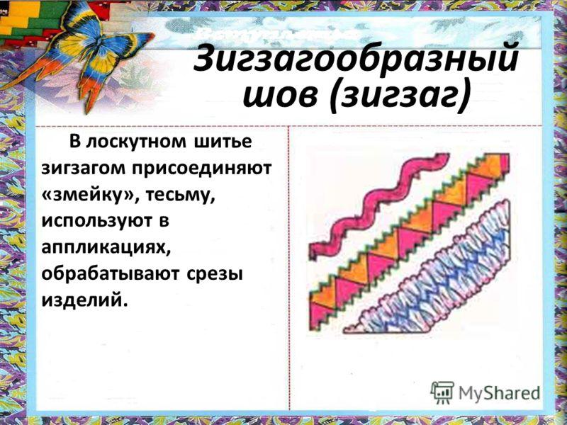 Зигзагообразный шов (зигзаг) В лоскутном шитье зигзагом присоединяют «змейку», тесьму, используют в аппликациях, обрабатывают срезы изделий.