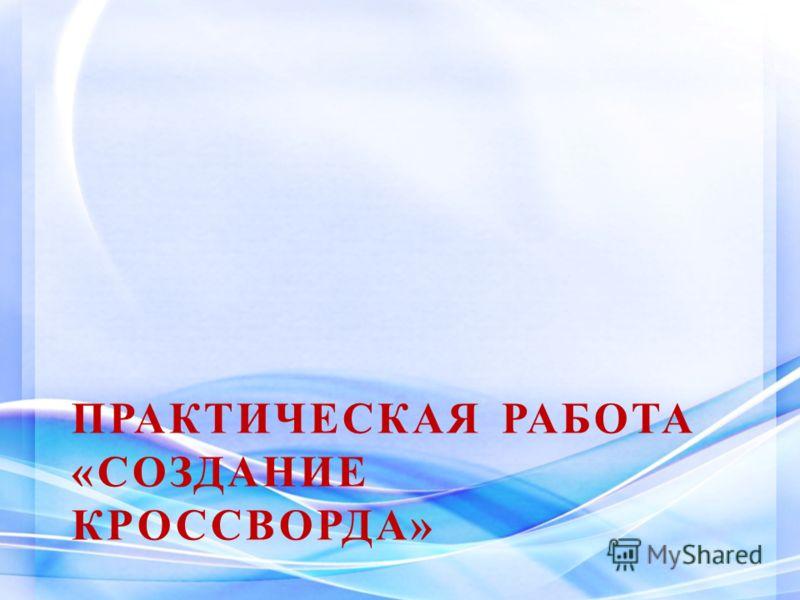ПРАКТИЧЕСКАЯ РАБОТА «СОЗДАНИЕ КРОССВОРДА»