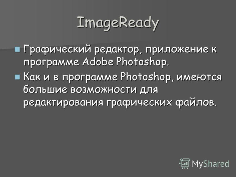 ImageReady Графический редактор, приложение к программе Adobe Photoshop. Графический редактор, приложение к программе Adobe Photoshop. Как и в программе Photoshop, имеются большие возможности для редактирования графических файлов. Как и в программе P