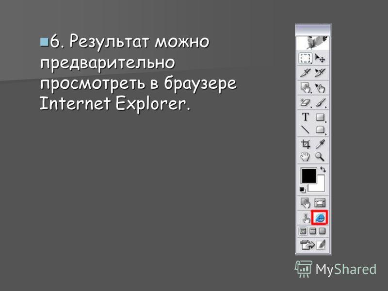 6. Результат можно предварительно просмотреть в браузере Internet Explorer. 6. Результат можно предварительно просмотреть в браузере Internet Explorer.