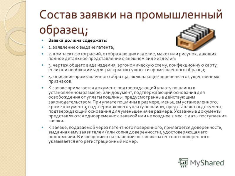 Состав заявки на промышленный образец ; Заявка должна содержать : 1. заявление о выдаче патента ; 2. комплект фотографий, отображающих изделие, макет или рисунок, дающих полное детальное представление о внешнем виде изделия ; 3. чертеж общего вида из