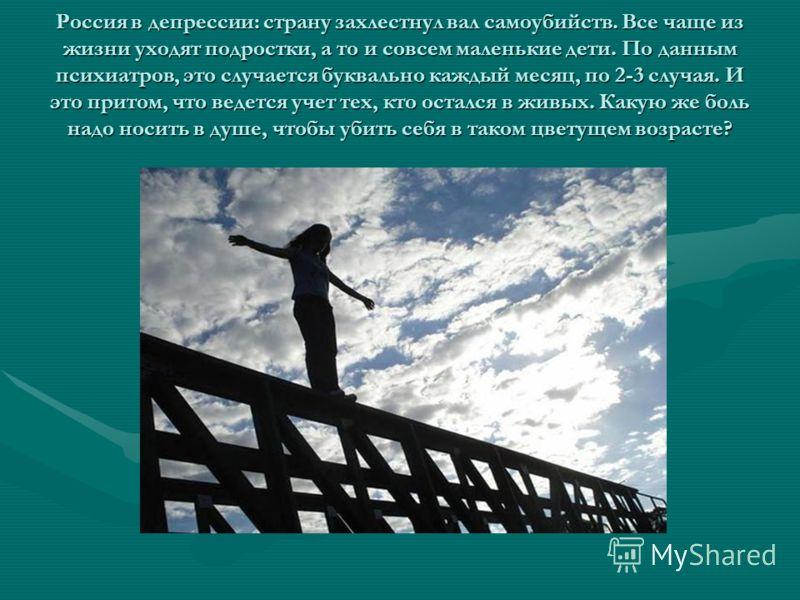 Россия в депрессии: страну захлестнул вал самоубийств. Все чаще из жизни уходят подростки, а то и совсем маленькие дети. По данным психиатров, это случается буквально каждый месяц, по 2-3 случая. И это притом, что ведется учет тех, кто остался в живы