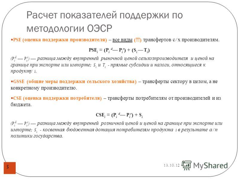 13.10.12 Расчет показателей поддержки по методологии ОЭСР 5 PSE ( оценка поддержки производителя ) – все виды (!!!) трансфертов с / х производителям. PSE i = (P i d P i r ) + (S i T i ) (P i d P i r ) разница между внутренней рыночной ценой сельхозпр