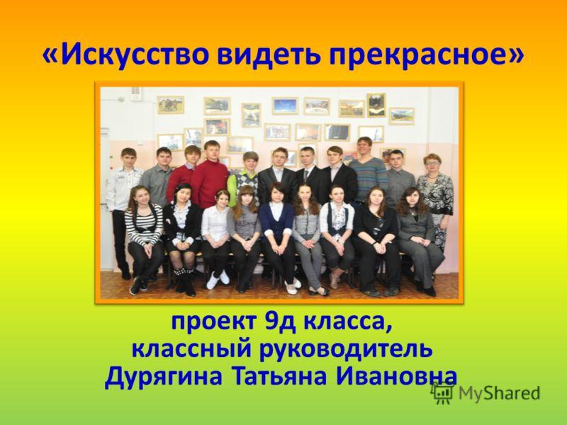 «Искусство видеть прекрасное» проект 9д класса, классный руководитель Дурягина Татьяна Ивановна