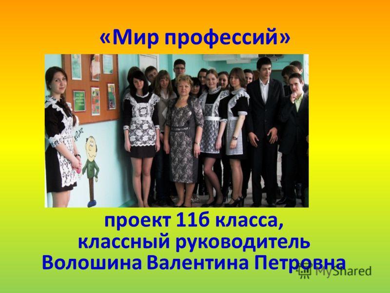 «Мир профессий» проект 11б класса, классный руководитель Волошина Валентина Петровна