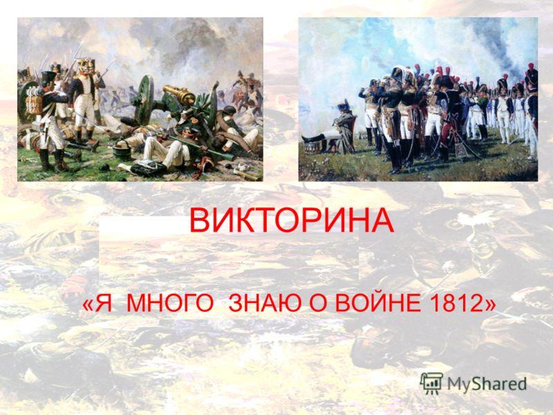 «Я МНОГО ЗНАЮ О ВОЙНЕ 1812» ВИКТОРИНА