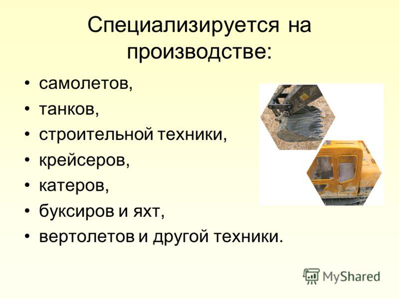 Специализируется на производстве: самолетов, танков, строительной техники, крейсеров, катеров, буксиров и яхт, вертолетов и другой техники.