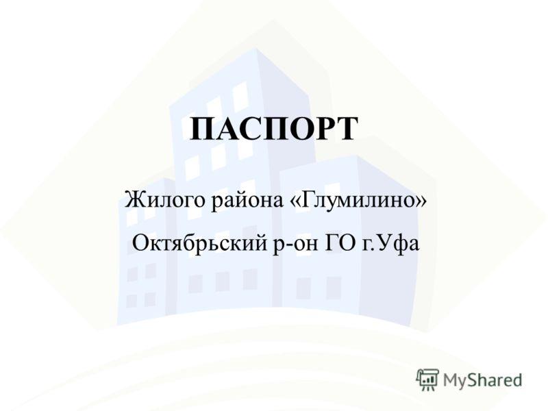 ПАСПОРТ Жилого района «Глумилино» Октябрьский р-он ГО г.Уфа