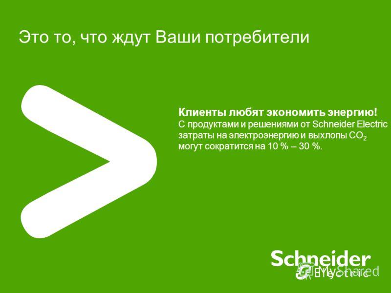 Это то, что ждут Ваши потребители Клиенты любят экономить энергию! С продуктами и решениями от Schneider Electric затраты на электроэнергию и выхлопы CO 2 могут сократится на 10 % – 30 %.