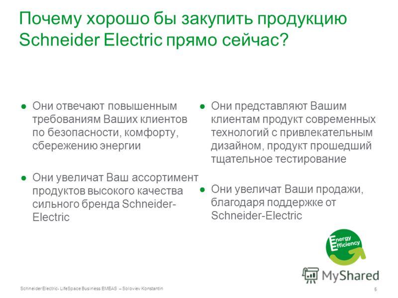 Schneider Electric 5 - LifeSpace Business EMEAS – Soloviev Konstantin Почему хорошо бы закупить продукцию Schneider Electric прямо сейчас? Они отвечают повышенным требованиям Ваших клиентов по безопасности, комфорту, сбережению энергии Они увеличат В