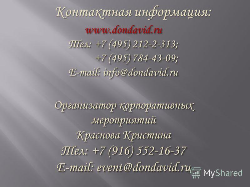 Контактная информация: www.dondavid.ru Тел: +7 (495) 212-2-313; +7 (495) 784-43-09; +7 (495) 784-43-09; E-mail: info@dondavid.ru Организатор корпоративных мероприятий Краснова Кристина Тел: +7 (916) 552-16-37 E-mail: event@dondavid.ru www.dondavid.ru