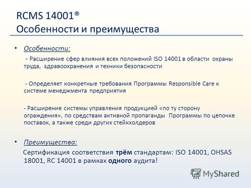 RCMS 14001® Особенности и преимущества Особенности: - Расширение сфер влияния всех положений ISO 14001 в области охраны труда, здравоохранения и техники безопасности - Определяет конкретные требования Программы Responsible Care к системе менеджмента