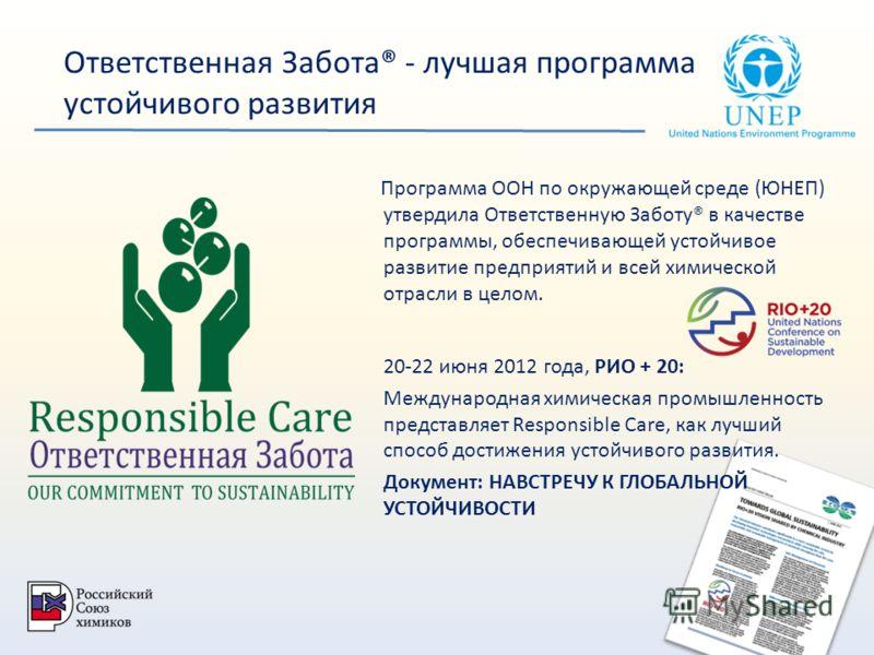 Ответственная Забота® - лучшая программа устойчивого развития Программа ООН по окружающей среде (ЮНЕП) утвердила Ответственную Заботу® в качестве программы, обеспечивающей устойчивое развитие предприятий и всей химической отрасли в целом. 20-22 июня