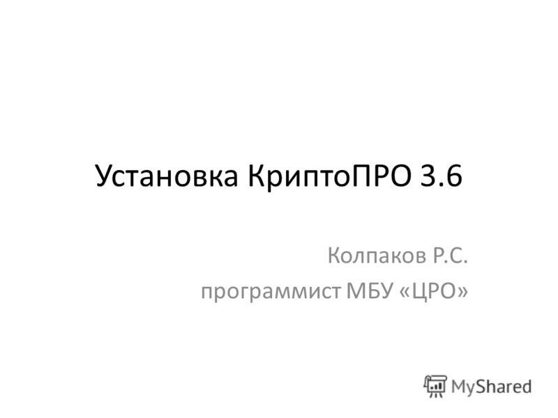 Установка КриптоПРО 3.6 Колпаков Р.С. программист МБУ «ЦРО»