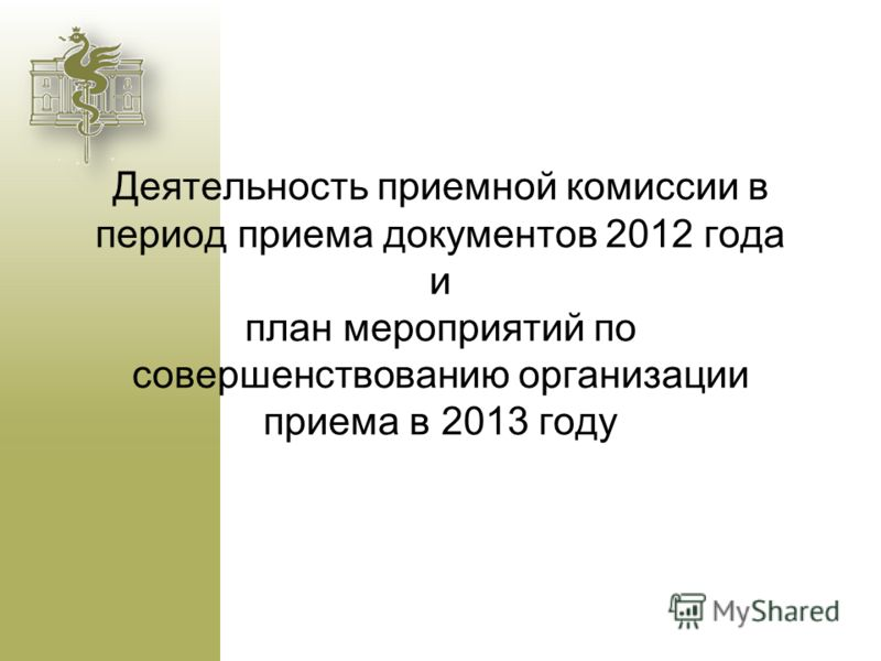 Деятельность приемной комиссии в период приема документов 2012 года и план мероприятий по совершенствованию организации приема в 2013 году