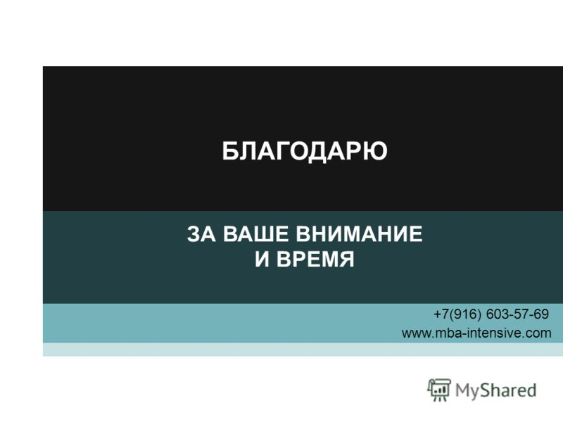 БЛАГОДАРЮ ЗА ВАШЕ ВНИМАНИЕ И ВРЕМЯ www.mba-intensive.com +7(916) 603-57-69