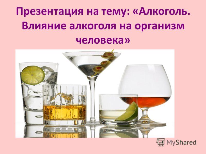 Презентация на тему: «Алкоголь. Влияние алкоголя на организм человека»