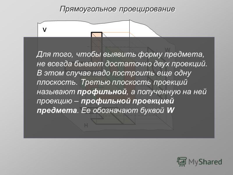 Прямоугольное проецирование V Н W Для того, чтобы выявить форму предмета, не всегда бывает достаточно двух проекций. В этом случае надо построить еще одну плоскость. Третью плоскость проекций называют профильной, а полученную на ней проекцию – профил